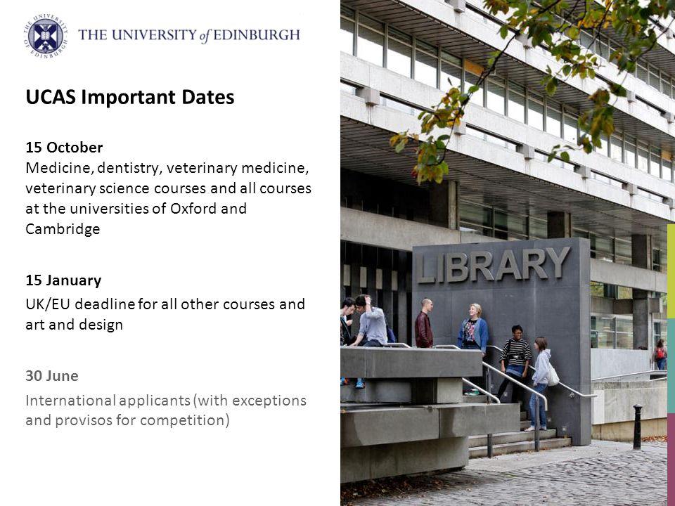 UCAS Important Dates 15 October Medicine, dentistry, veterinary medicine, veterinary science courses and all courses at the universities of Oxford and Cambridge 15 January UK/EU deadline for all other courses and art and design 30 June International applicants (with exceptions and provisos for competition)