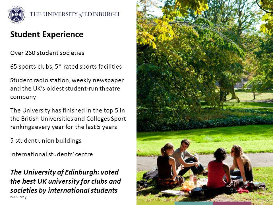 Student Experience Over 260 student societies 65 sports clubs, 5* rated sports facilities Student radio station, weekly newspaper and the UKs oldest student-run theatre company The University has finished in the top 5 in the British Universities and Colleges Sport rankings every year for the last 5 years 5 student union buildings International students centre The University of Edinburgh: voted the best UK university for clubs and societies by international students ISB Survey