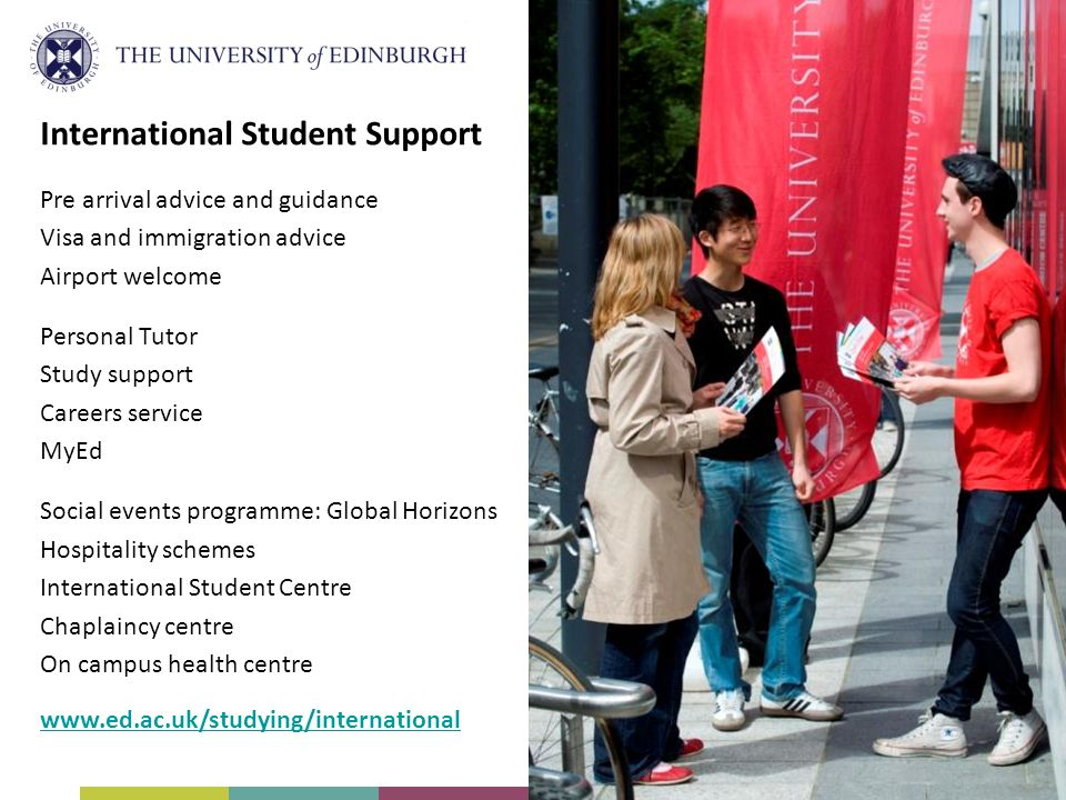 International Student Support Pre arrival advice and guidance Visa and immigration advice Airport welcome Personal Tutor Study support Careers service MyEd Social events programme: Global Horizons Hospitality schemes International Student Centre Chaplaincy centre On campus health centre www.ed.ac.uk/studying/international