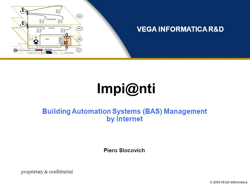 © 2006 VEGA Informatica proprietary & confidential Impi@nti Piero Slocovich VEGA INFORMATICA R&D Building Automation Systems (BAS) Management by Internet