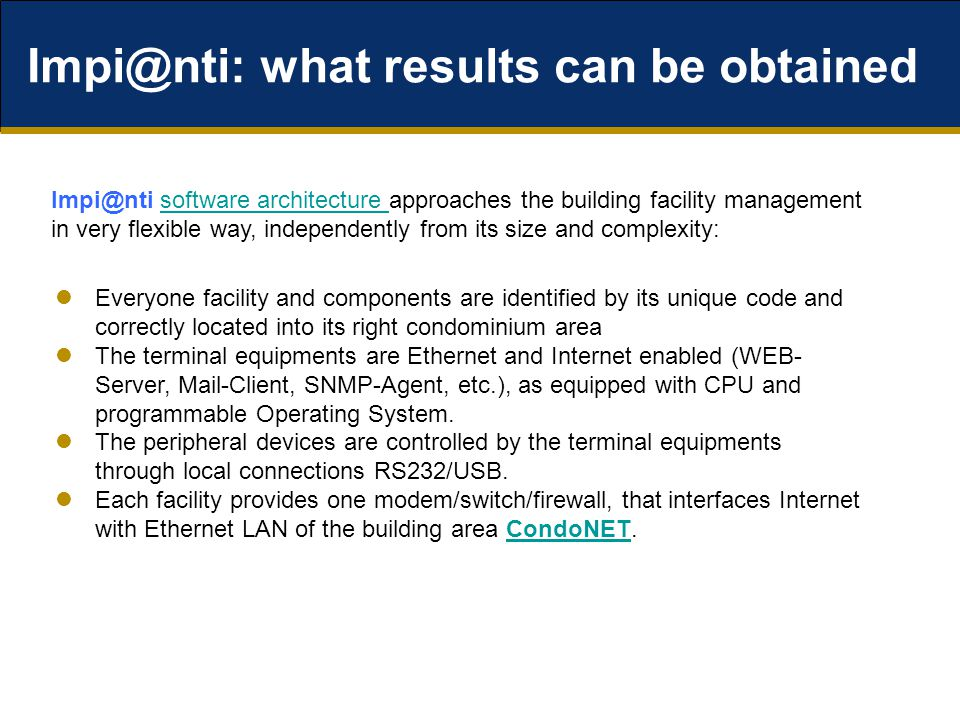 Impi@nti: what results can be obtained Impi@nti software architecture approaches the building facility management in very flexible way, independently from its size and complexity:software architecture Everyone facility and components are identified by its unique code and correctly located into its right condominium area The terminal equipments are Ethernet and Internet enabled (WEB- Server, Mail-Client, SNMP-Agent, etc.), as equipped with CPU and programmable Operating System.