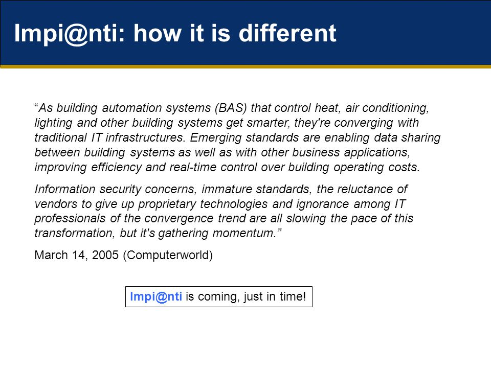 Impi@nti: how it is different As building automation systems (BAS) that control heat, air conditioning, lighting and other building systems get smarter, they re converging with traditional IT infrastructures.