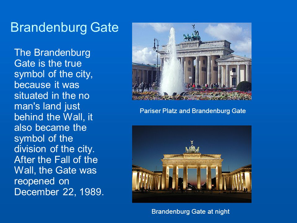 Brandenburg Gate The Brandenburg Gate is the true symbol of the city, because it was situated in the no man s land just behind the Wall, it also became the symbol of the division of the city.