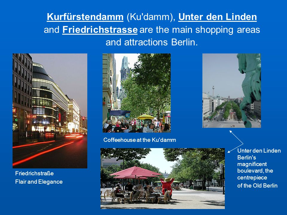Friedrichstraße Flair and Elegance Kurfürstendamm (Ku damm), Unter den Linden and Friedrichstrasse are the main shopping areas and attractions Berlin.
