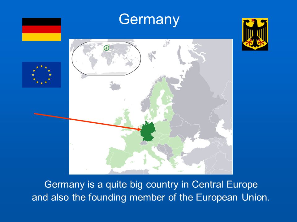 Germany Germany is a quite big country in Central Europe and also the founding member of the European Union.