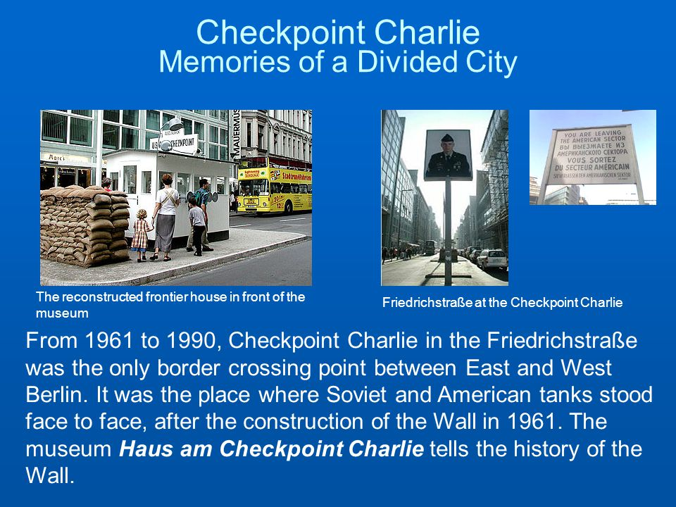 Checkpoint Charlie Memories of a Divided City The reconstructed frontier house in front of the museum Friedrichstraße at the Checkpoint Charlie From 1961 to 1990, Checkpoint Charlie in the Friedrichstraße was the only border crossing point between East and West Berlin.