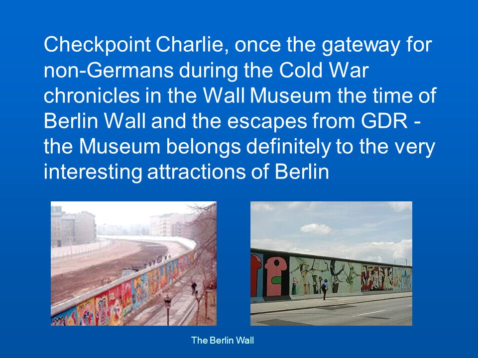 Checkpoint Charlie, once the gateway for non-Germans during the Cold War chronicles in the Wall Museum the time of Berlin Wall and the escapes from GDR - the Museum belongs definitely to the very interesting attractions of Berlin The Berlin Wall