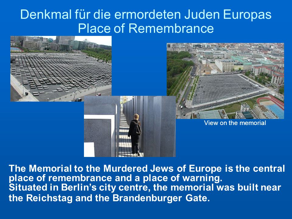 Denkmal für die ermordeten Juden Europas Place of Remembrance View on the memorial The Memorial to the Murdered Jews of Europe is the central place of remembrance and a place of warning.