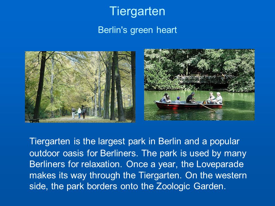 Tiergarten Berlin s green heart Tiergarten is the largest park in Berlin and a popular outdoor oasis for Berliners.