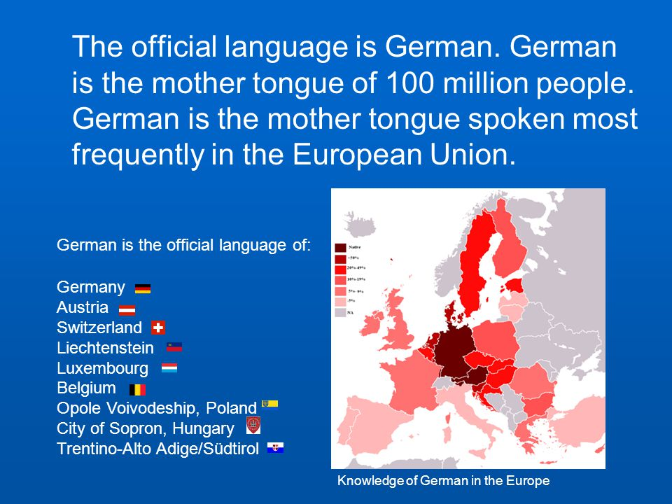 The official language is German. German is the mother tongue of 100 million people.