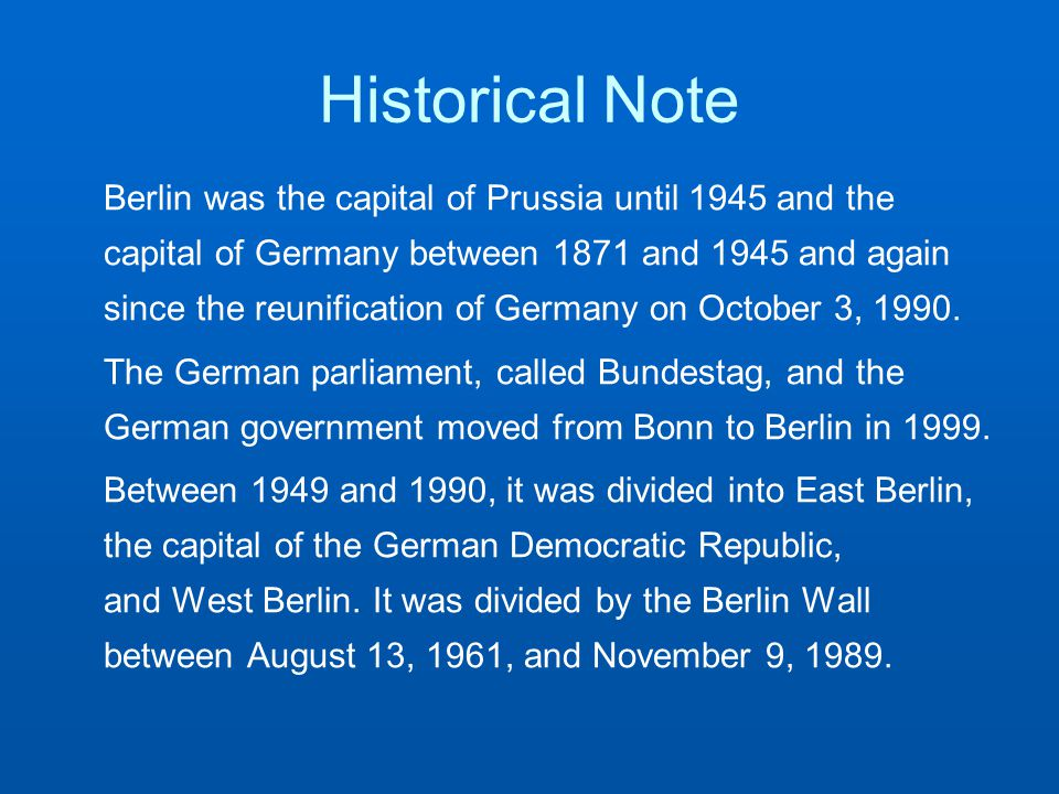 Historical Note Berlin was the capital of Prussia until 1945 and the capital of Germany between 1871 and 1945 and again since the reunification of Germany on October 3, 1990.