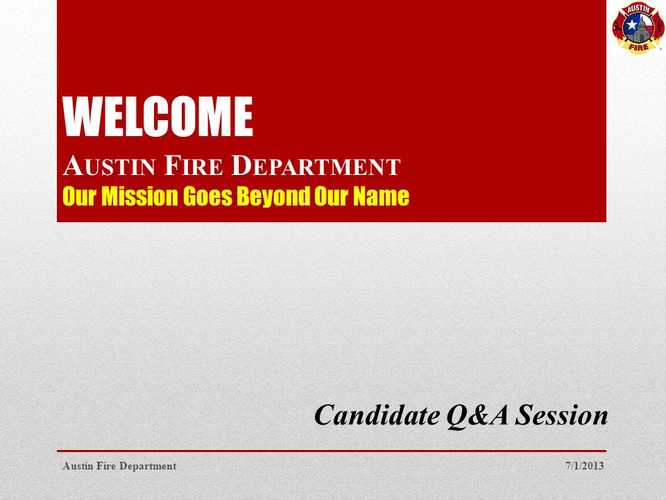 WELCOME A USTIN F IRE D EPARTMENT Our Mission Goes Beyond Our Name Candidate Q&A Session 7/1/2013Austin Fire Department