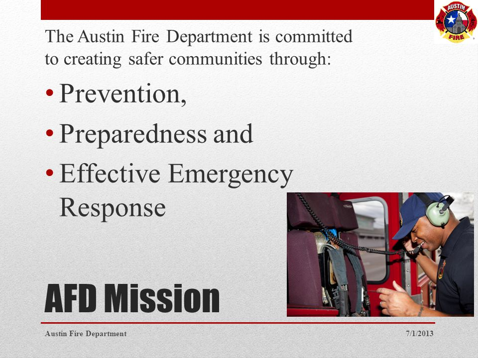 AFD Mission The Austin Fire Department is committed to creating safer communities through: Prevention, Preparedness and Effective Emergency Response 7/1/2013Austin Fire Department