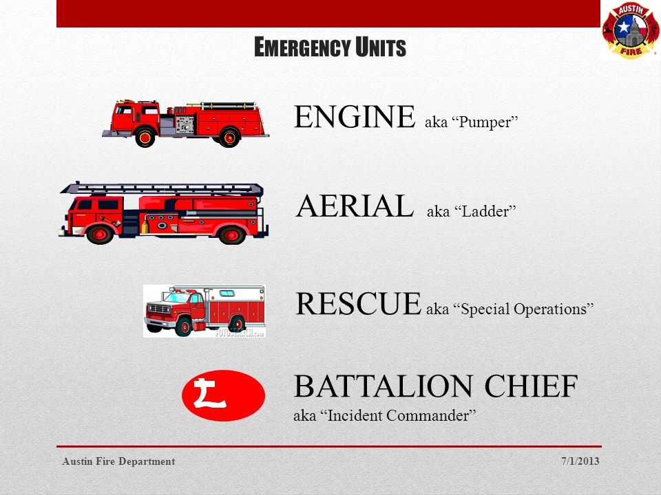 E MERGENCY U NITS ENGINE aka Pumper AERIAL aka Ladder RESCUE aka Special Operations BATTALION CHIEF aka Incident Commander 7/1/2013Austin Fire Department