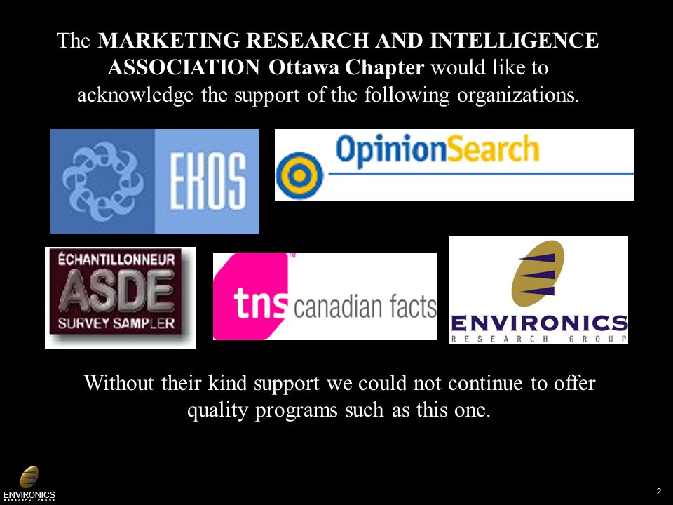 ENVIRONICS R E S E A R C H G R O U P The MARKETING RESEARCH AND INTELLIGENCE ASSOCIATION Ottawa Chapter would like to acknowledge the support of the following organizations.