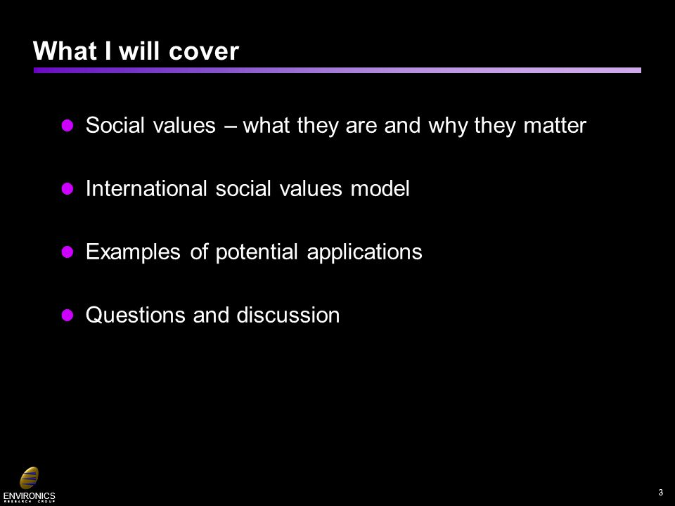 ENVIRONICS R E S E A R C H G R O U P Social values – what they are and why they matter International social values model Examples of potential applications Questions and discussion What I will cover 3