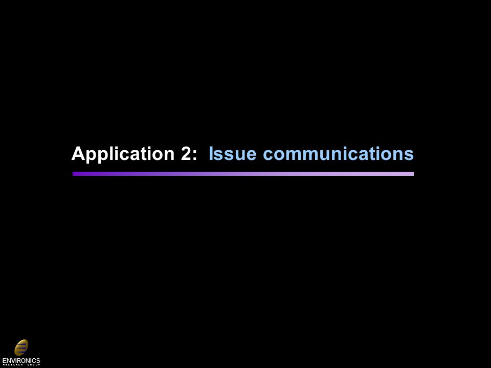 ENVIRONICS R E S E A R C H G R O U P Application 2: Issue communications