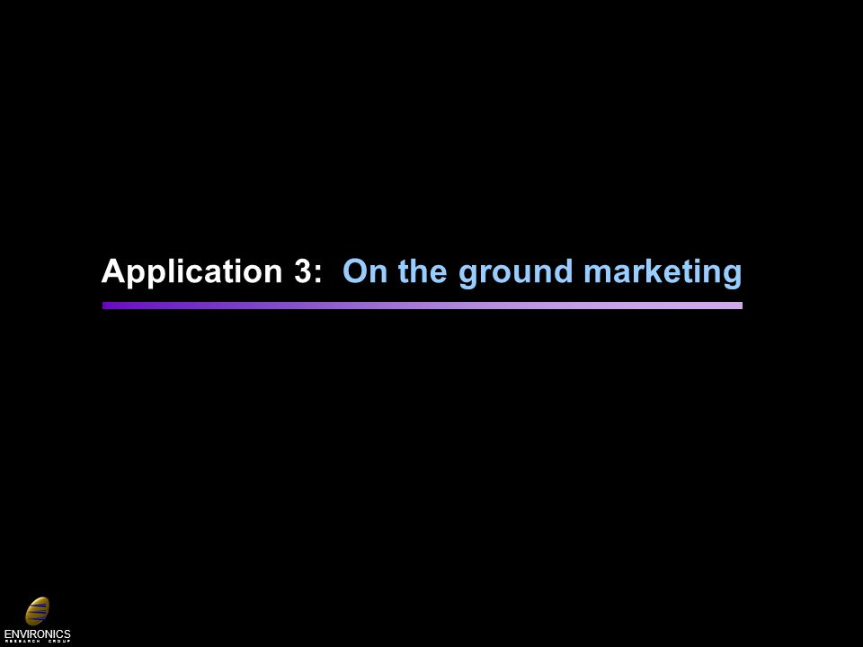 ENVIRONICS R E S E A R C H G R O U P Application 3: On the ground marketing