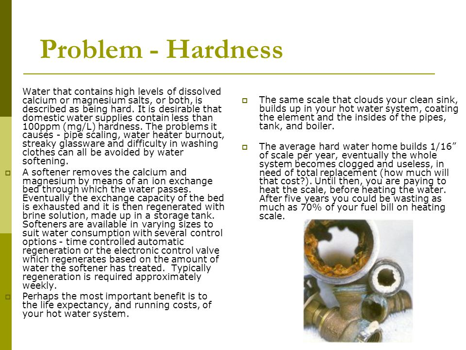 Problem - Hardness Water that contains high levels of dissolved calcium or magnesium salts, or both, is described as being hard.