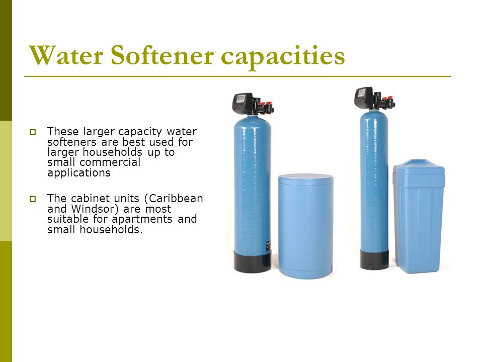 Water Softener capacities These larger capacity water softeners are best used for larger households up to small commercial applications The cabinet un