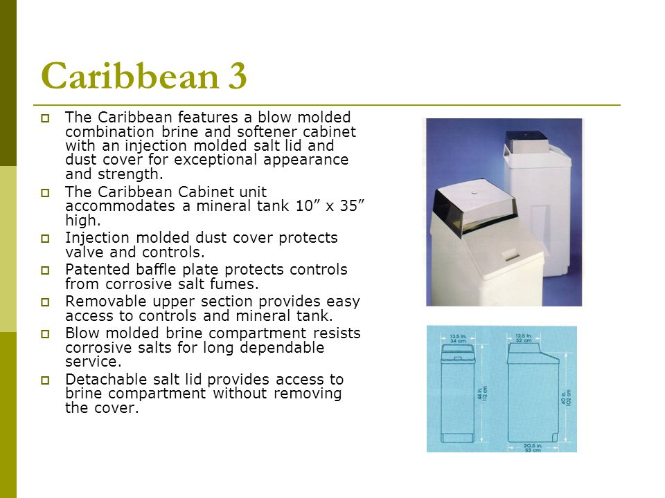 Caribbean 3 The Caribbean features a blow molded combination brine and softener cabinet with an injection molded salt lid and dust cover for exceptional appearance and strength.