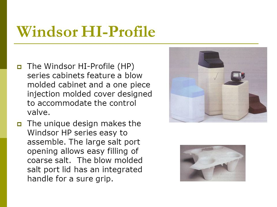 Windsor HI-Profile The Windsor HI-Profile (HP) series cabinets feature a blow molded cabinet and a one piece injection molded cover designed to accommodate the control valve.