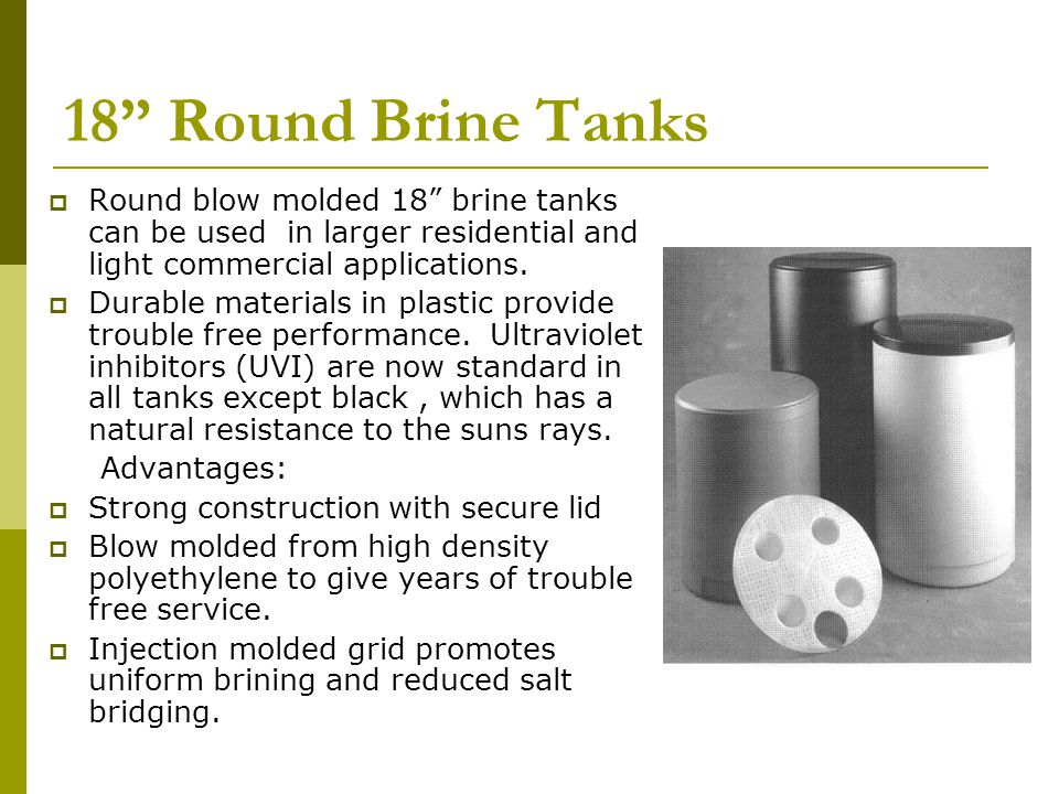 18 Round Brine Tanks Round blow molded 18 brine tanks can be used in larger residential and light commercial applications.