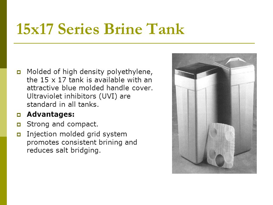 15x17 Series Brine Tank Molded of high density polyethylene, the 15 x 17 tank is available with an attractive blue molded handle cover. Ultraviolet in