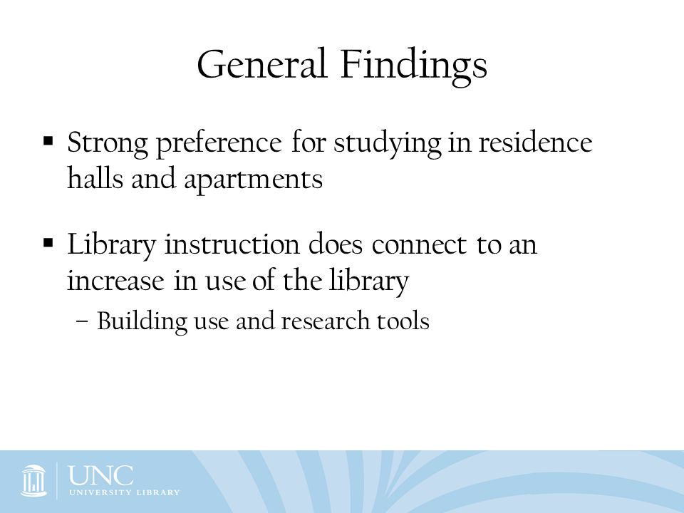 General Findings Strong preference for studying in residence halls and apartments Library instruction does connect to an increase in use of the librar