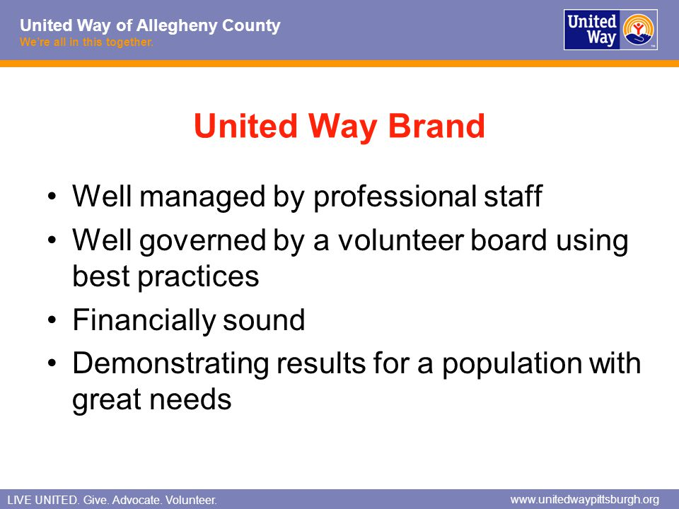 United Way of Allegheny County Were all in this together. LIVE UNITED. Give. Advocate. Volunteer. www.unitedwaypittsburgh.org United Way Brand Well ma