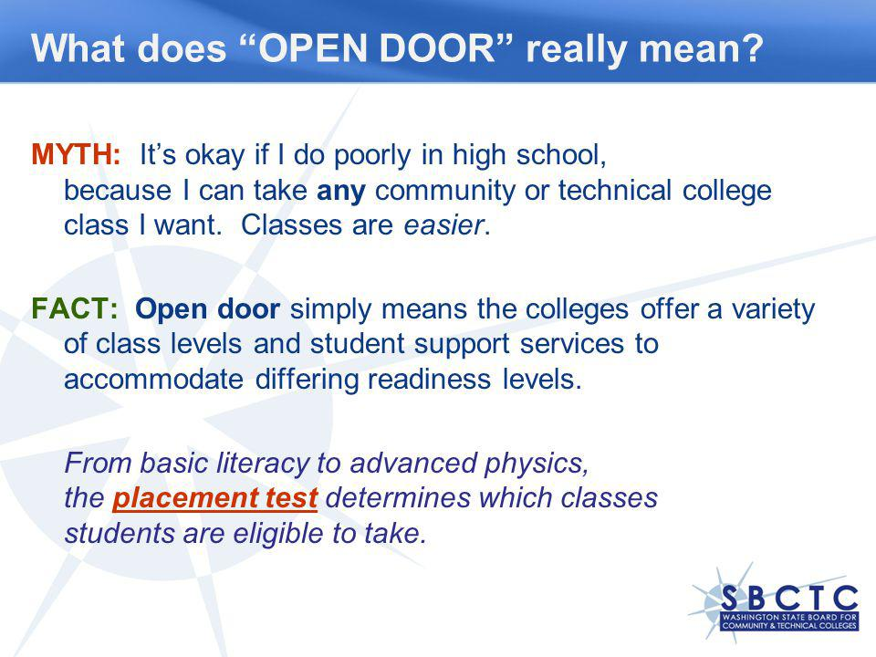 What does OPEN DOOR really mean? MYTH: Its okay if I do poorly in high school, because I can take any community or technical college class I want. Cla