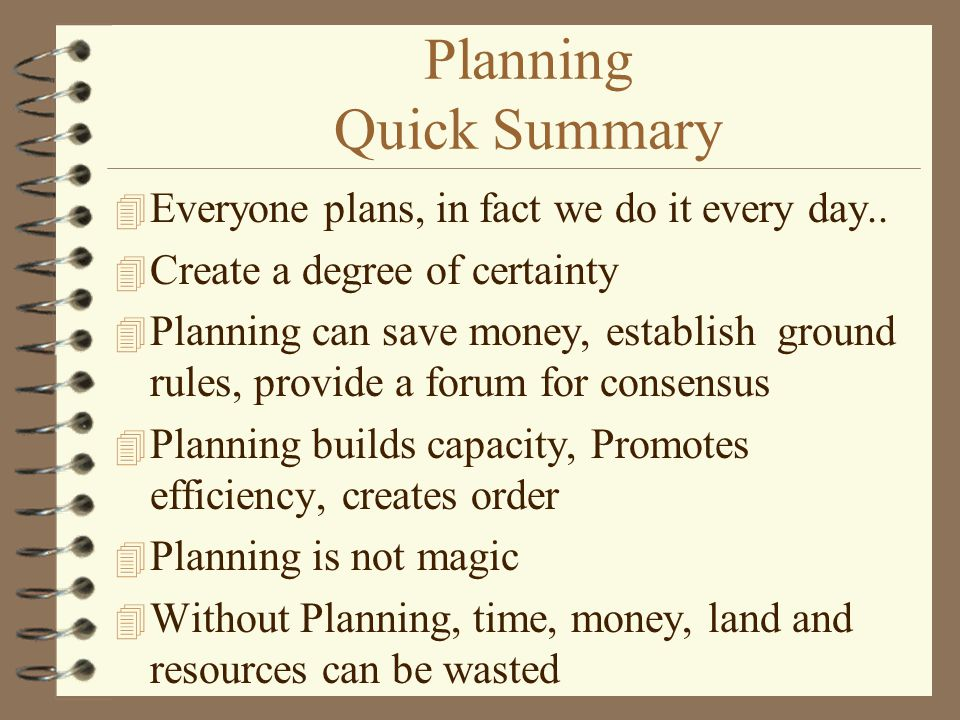 Planning Quick Summary 4 Everyone plans, in fact we do it every day.. 4 Create a degree of certainty 4 Planning can save money, establish ground rules