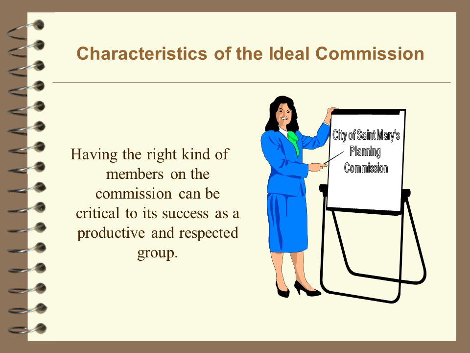 Characteristics of the Ideal Commission Having the right kind of members on the commission can be critical to its success as a productive and respected group.