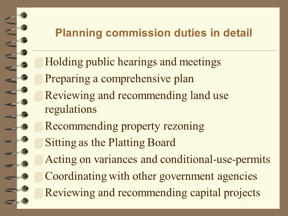 Planning commission duties in detail 4 Holding public hearings and meetings 4 Preparing a comprehensive plan 4 Reviewing and recommending land use regulations 4 Recommending property rezoning 4 Sitting as the Platting Board 4 Acting on variances and conditional-use-permits 4 Coordinating with other government agencies 4 Reviewing and recommending capital projects