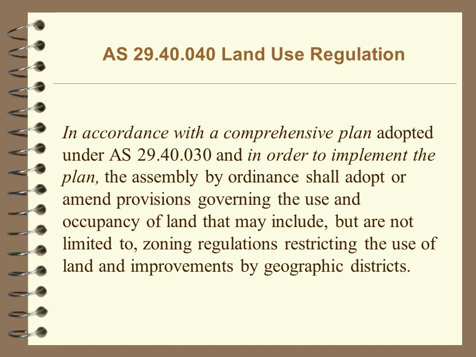 AS 29.40.040 Land Use Regulation In accordance with a comprehensive plan adopted under AS 29.40.030 and in order to implement the plan, the assembly b