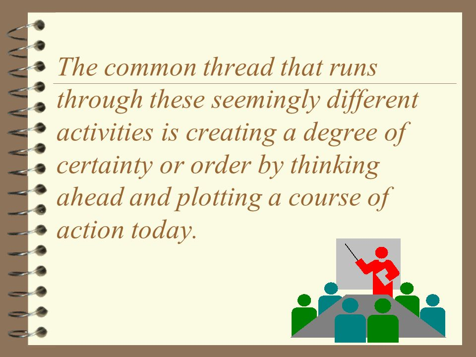 The common thread that runs through these seemingly different activities is creating a degree of certainty or order by thinking ahead and plotting a course of action today.