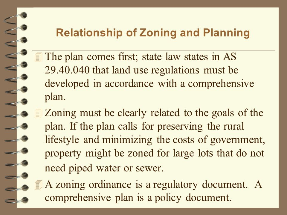 Relationship of Zoning and Planning 4 The plan comes first; state law states in AS 29.40.040 that land use regulations must be developed in accordance with a comprehensive plan.