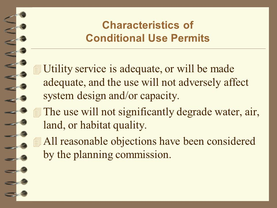 Characteristics of Conditional Use Permits 4 Utility service is adequate, or will be made adequate, and the use will not adversely affect system design and/or capacity.