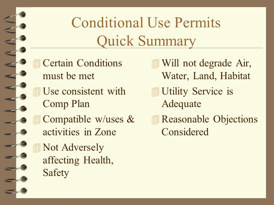 Conditional Use Permits Quick Summary 4 Certain Conditions must be met 4 Use consistent with Comp Plan 4 Compatible w/uses & activities in Zone 4 Not