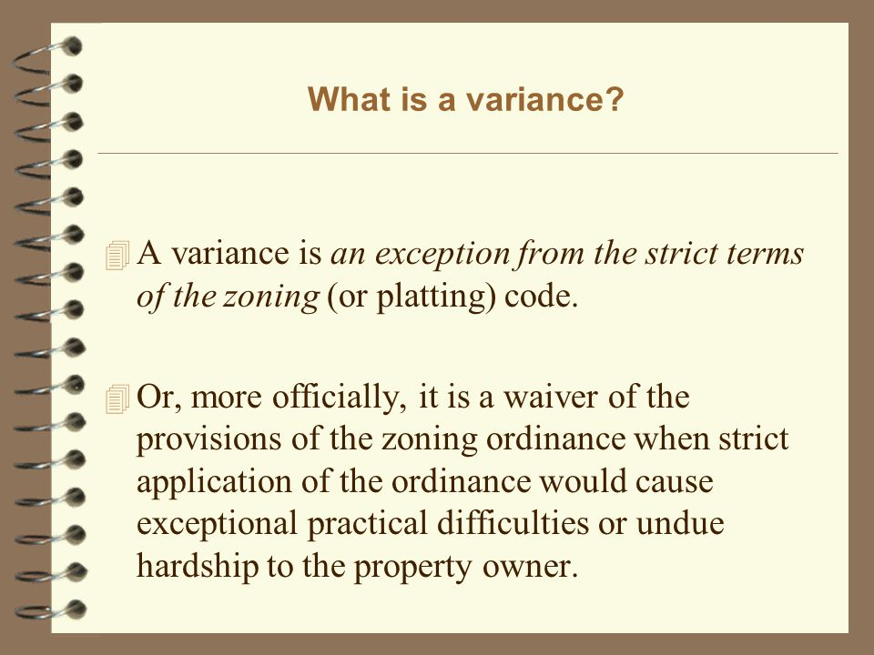What is a variance? 4 A variance is an exception from the strict terms of the zoning (or platting) code. 4 Or, more officially, it is a waiver of the