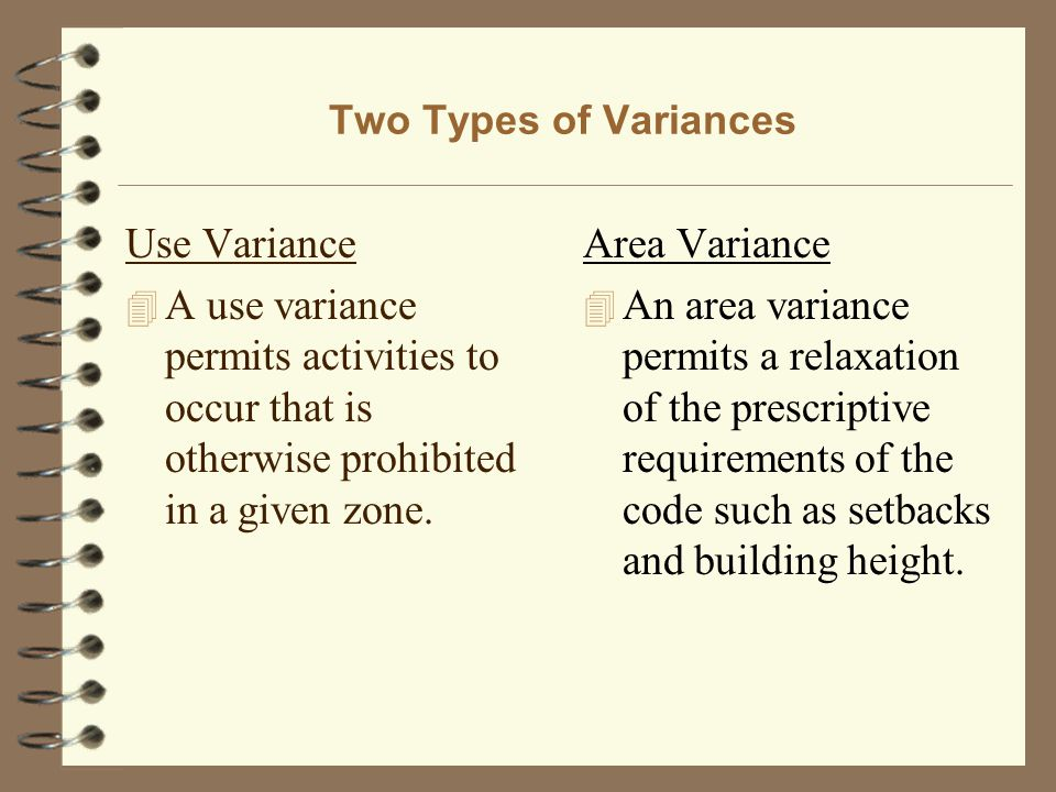 Two Types of Variances Use Variance 4 A use variance permits activities to occur that is otherwise prohibited in a given zone. Area Variance 4 An area