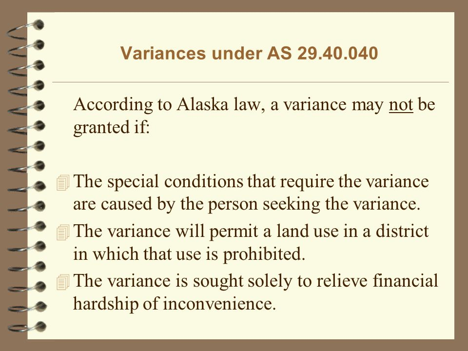 Variances under AS 29.40.040 According to Alaska law, a variance may not be granted if: 4 The special conditions that require the variance are caused by the person seeking the variance.