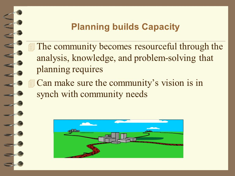 Planning builds Capacity 4 The community becomes resourceful through the analysis, knowledge, and problem-solving that planning requires 4 Can make su