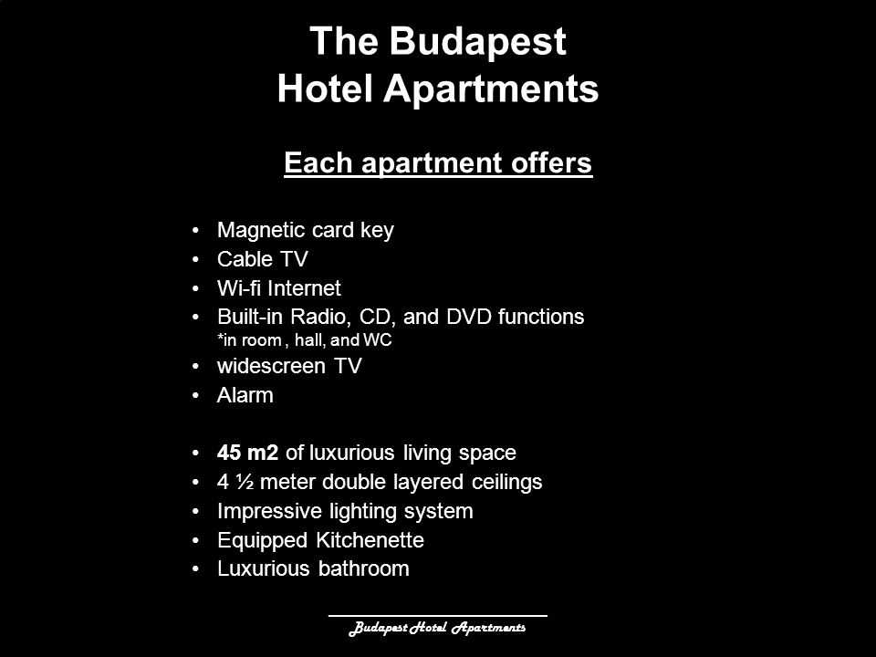 ______________________________ Budapest Hotel Apartments The Budapest Hotel Apartments Magnetic card key Cable TV Wi-fi Internet Built-in Radio, CD, and DVD functions *in room, hall, and WC widescreen TV Alarm 45 m2 of luxurious living space 4 ½ meter double layered ceilings Impressive lighting system Equipped Kitchenette Luxurious bathroom Each apartment offers