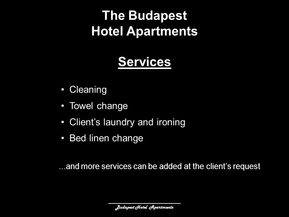 ______________________________ Budapest Hotel Apartments The Budapest Hotel Apartments Cleaning Towel change Clients laundry and ironing Bed linen change Services...and more services can be added at the clients request