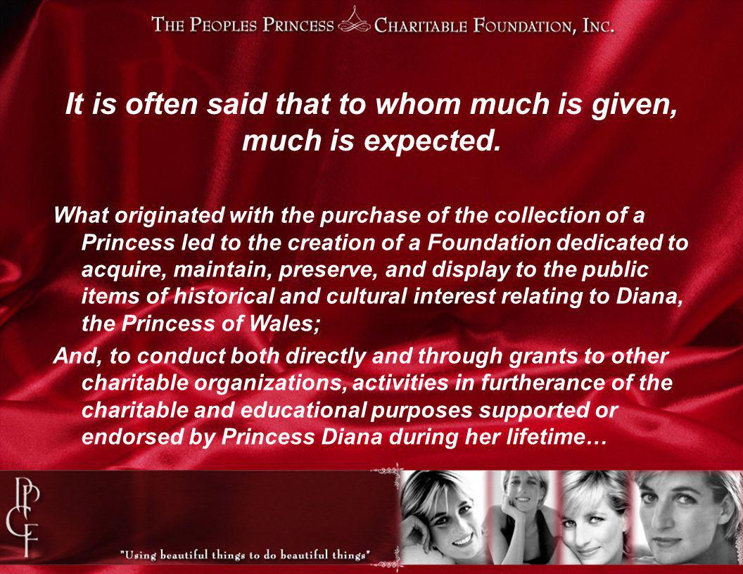 What originated with the purchase of the collection of a Princess led to the creation of a Foundation dedicated to acquire, maintain, preserve, and display to the public items of historical and cultural interest relating to Diana, the Princess of Wales; And, to conduct both directly and through grants to other charitable organizations, activities in furtherance of the charitable and educational purposes supported or endorsed by Princess Diana during her lifetime… It is often said that to whom much is given, much is expected.