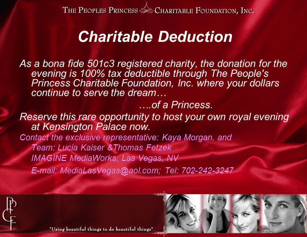 Charitable Deduction As a bona fide 501c3 registered charity, the donation for the evening is 100% tax deductible through The People s Princess Charitable Foundation, Inc.