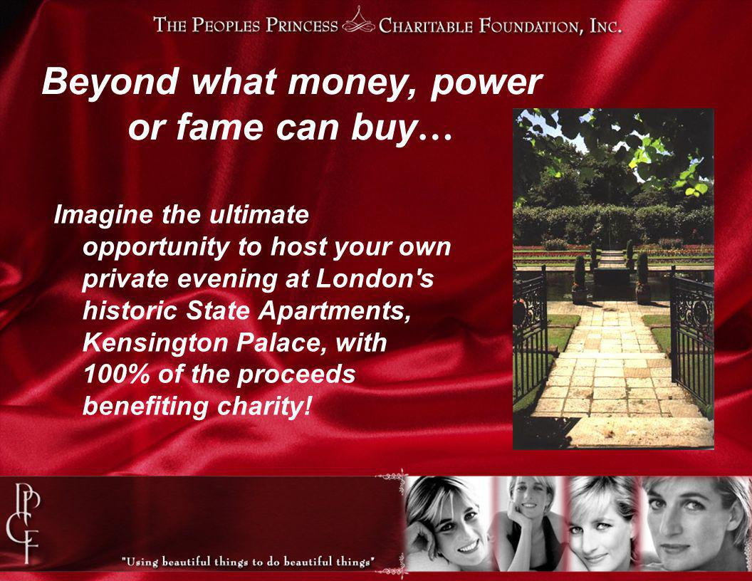 Beyond what money, power or fame can buy … Imagine the ultimate opportunity to host your own private evening at London s historic State Apartments, Kensington Palace, with 100% of the proceeds benefiting charity!