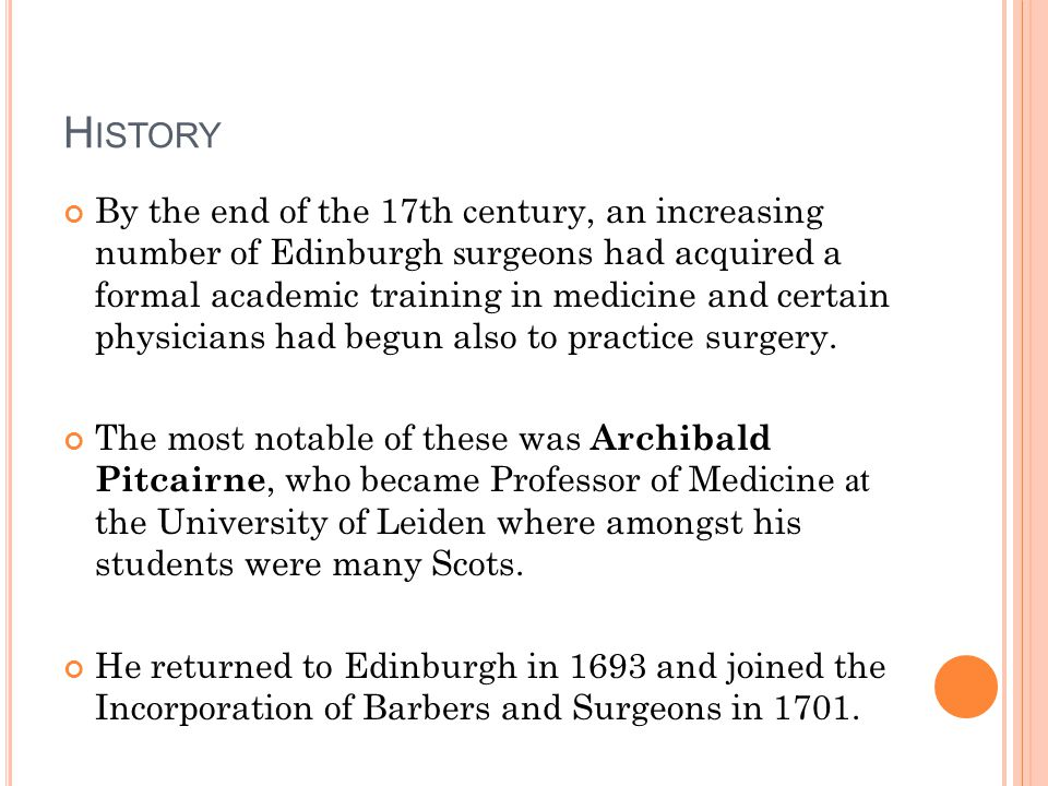 H ISTORY By the end of the 17th c entury, an increasing number of Edinburgh s urgeons had acquired a formal academic training in medicine and certain physicians had begun also to practice surgery.
