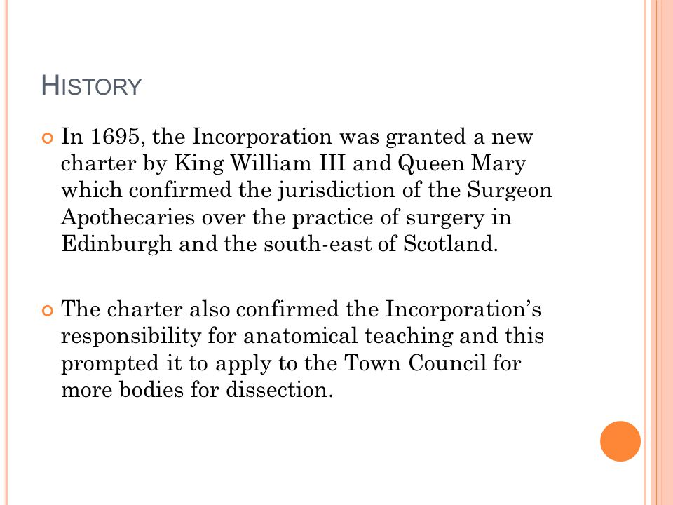 H ISTORY In 1695, the Incorporation was granted a new charter by King William III and Queen Mary which confirmed the jurisdiction of the Surgeon Apothecaries over the practice of surgery in Edinburgh and the south-east of Scotland.